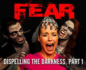 Dispelling the Darkness of Fear, Part 1